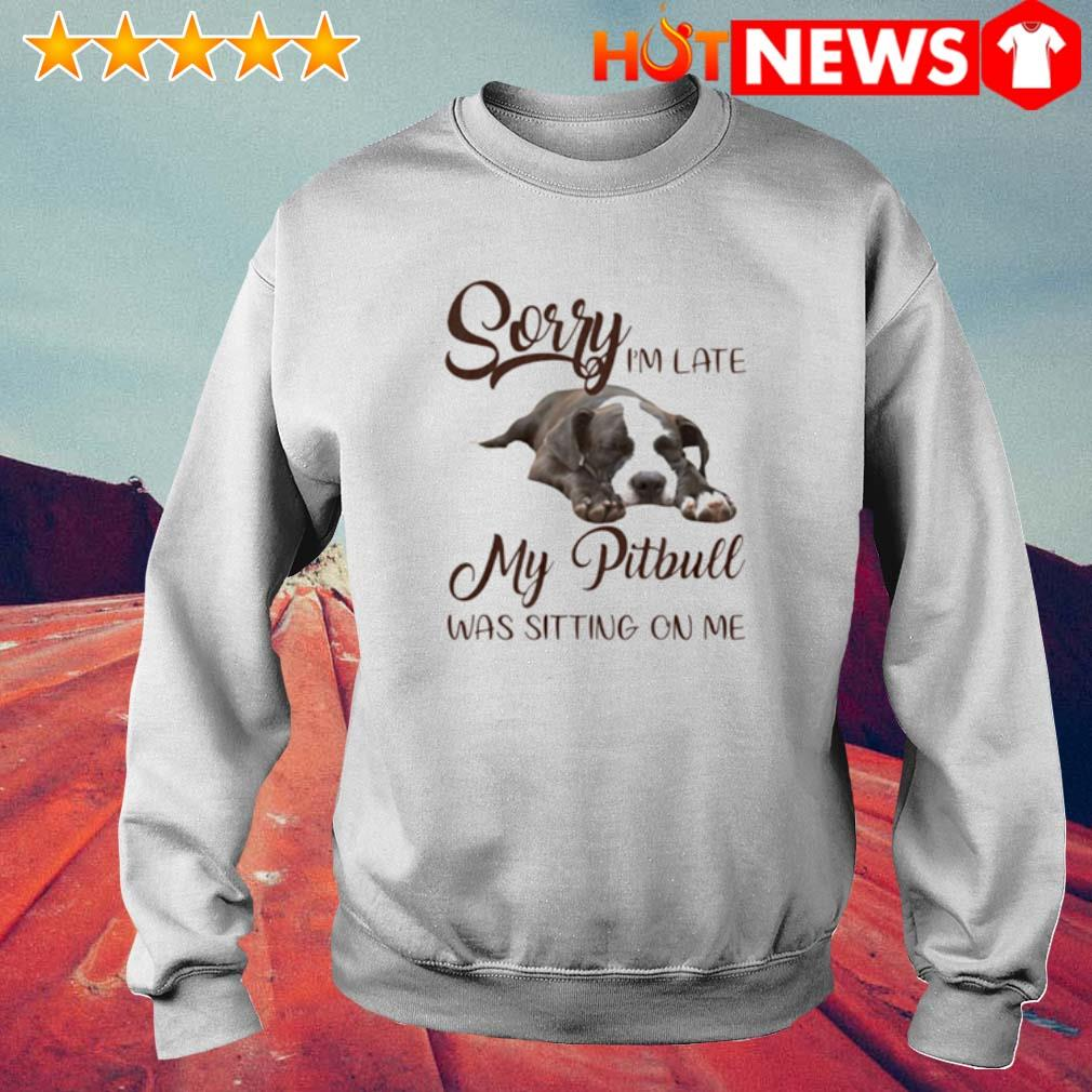 Sorry I'm late my Pitbull was sitting on me s 6 HNT Sweat White