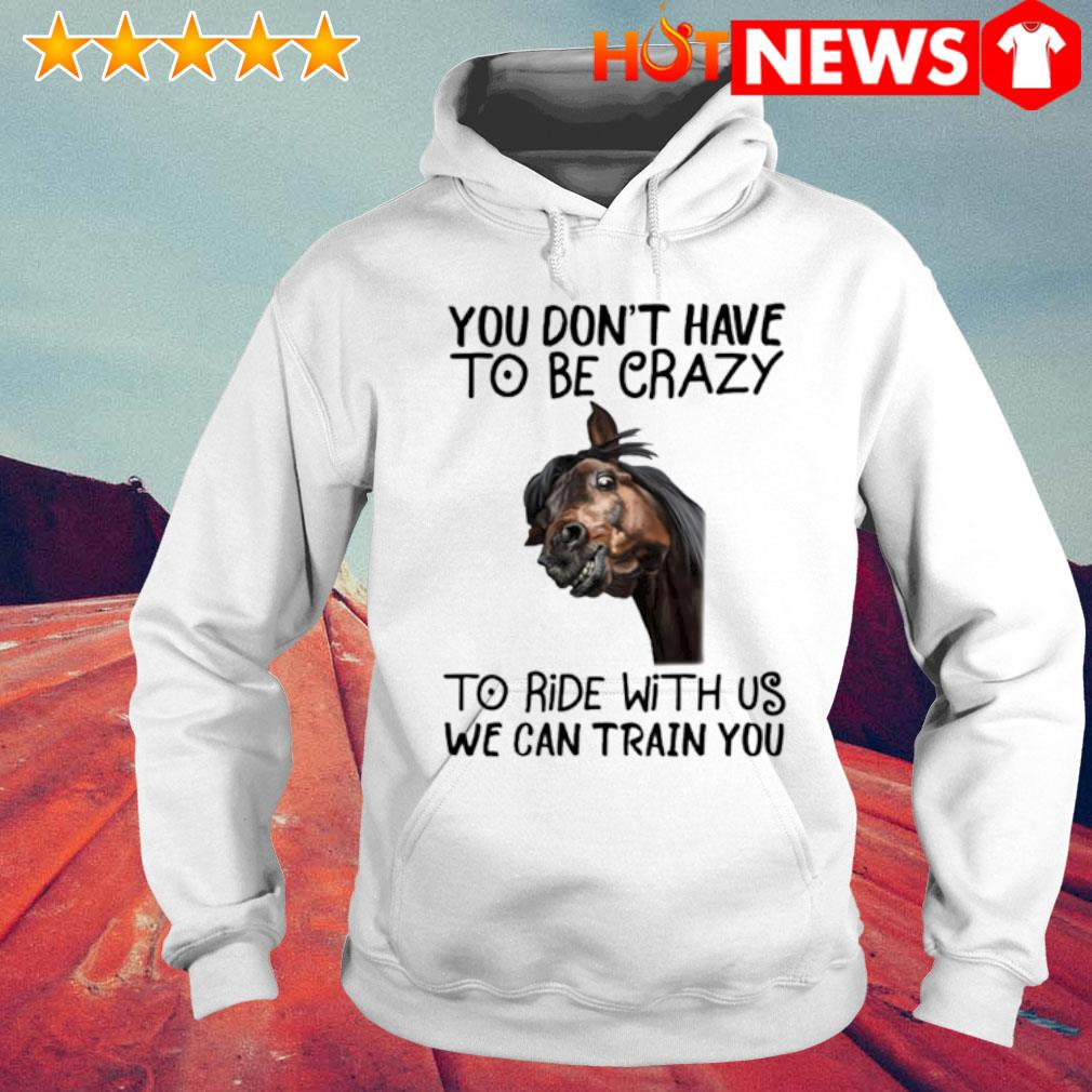 Horse you don't have to be crazy to ride with us we can train you s 6 HNT Hoodie White