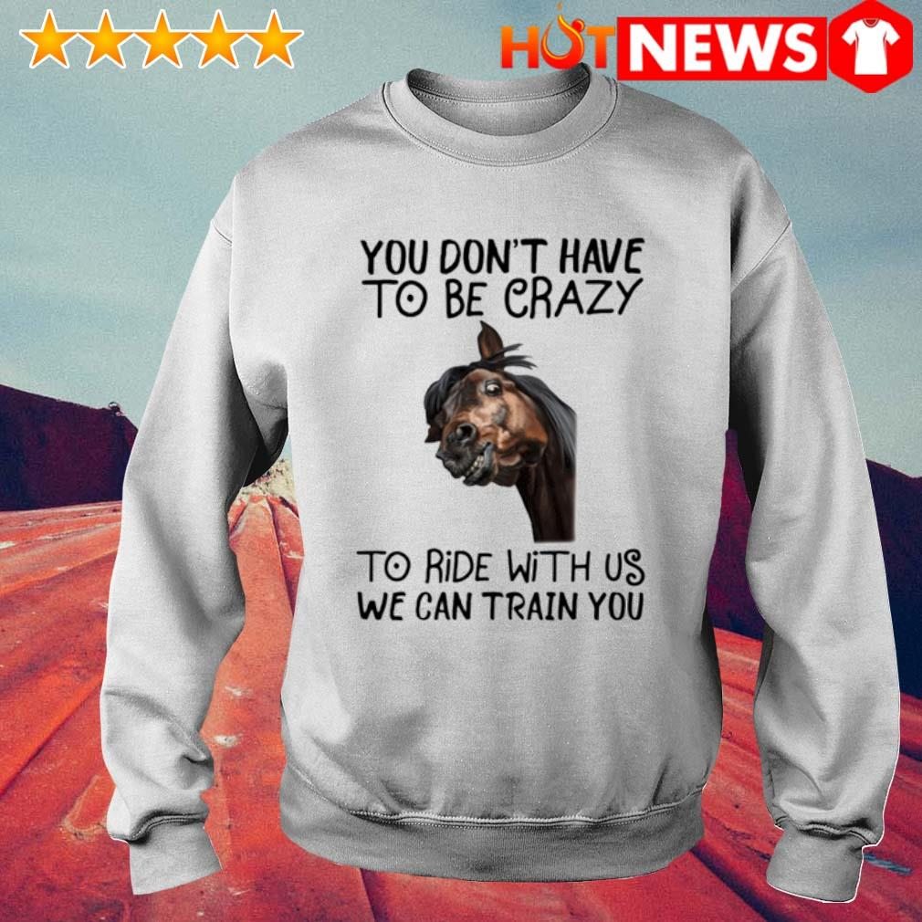 Horse you don't have to be crazy to ride with us we can train you s 6 HNT Sweat White