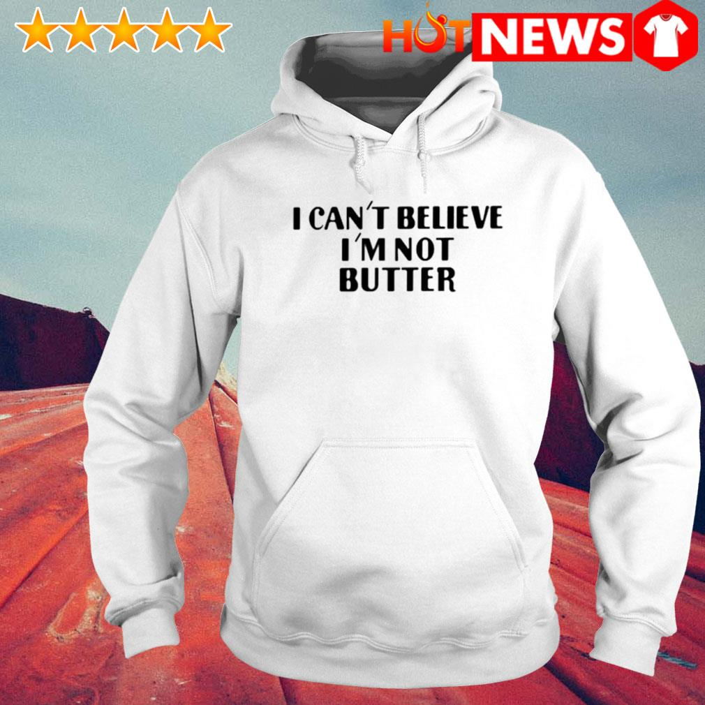 I can't believe I'm not butter s 6 HNT Hoodie White