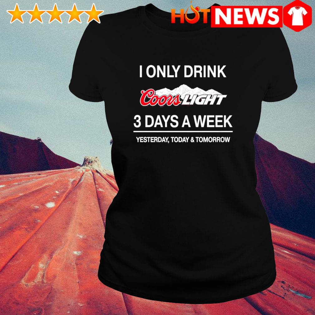 Yesterday today and tomorrow I only drink Coors Light 3 days a week s ladies-tee