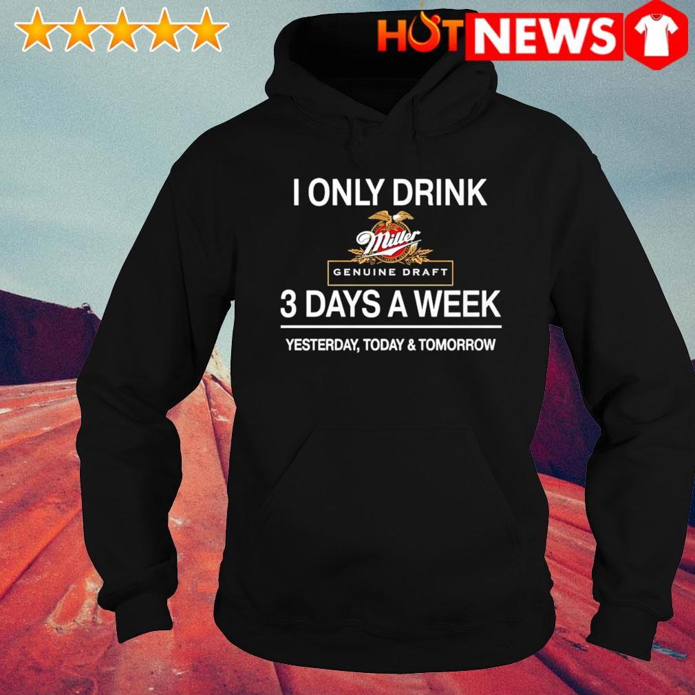 Yesterday today and tomorrow I only drink Miller Genuine Draft 3 days a week s hoodie