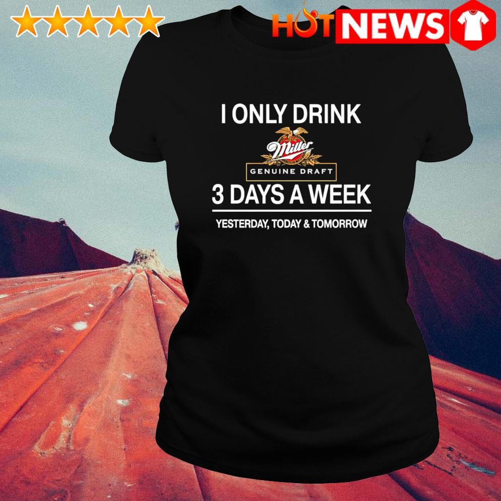 Yesterday today and tomorrow I only drink Miller Genuine Draft 3 days a week s ladies-tee
