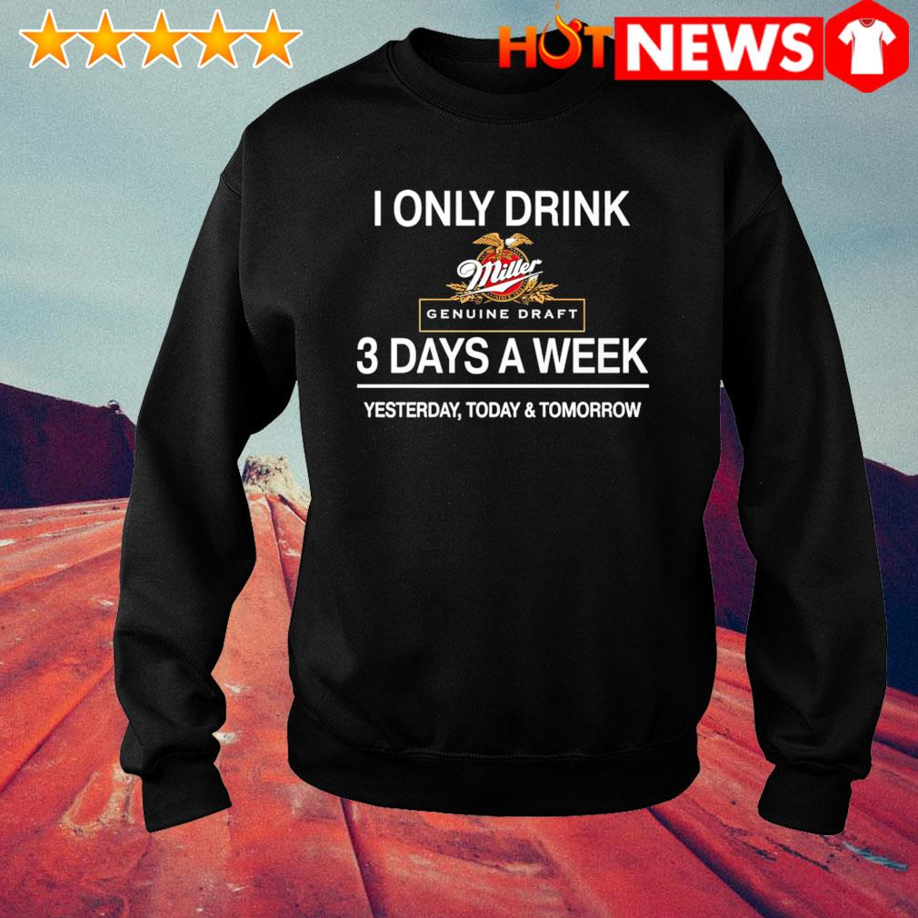 Yesterday today and tomorrow I only drink Miller Genuine Draft 3 days a week s sweater