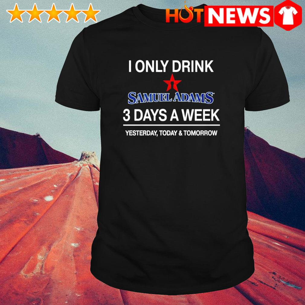 Yesterday today and tomorrow I only drink Samuel Adams 3 days a week shirt
