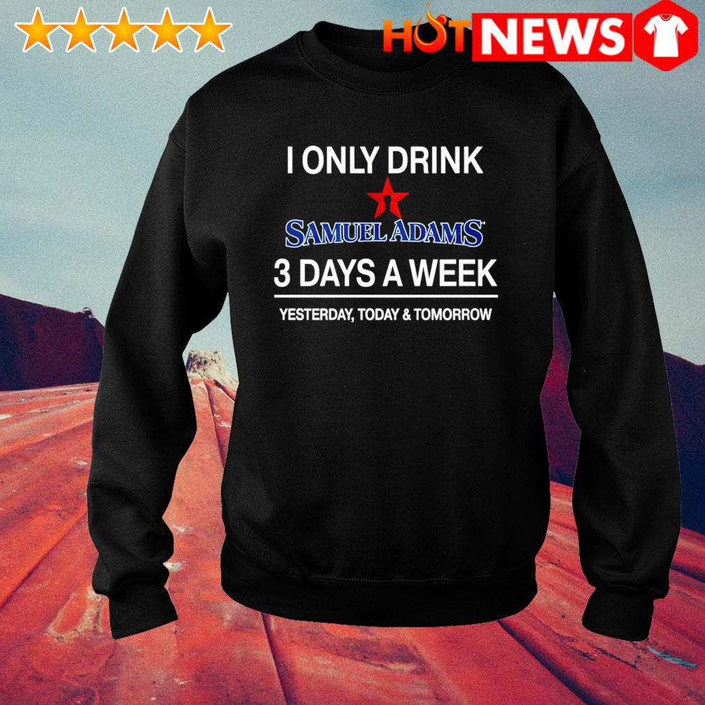 Yesterday today and tomorrow I only drink Samuel Adams 3 days a week s sweater